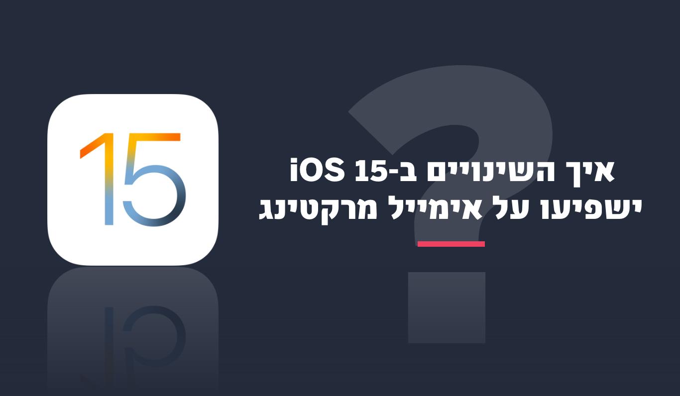 איך iOS 15 ישפיע על פעילות האימייל מרקטינג שלכם?